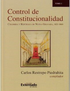 Control de Constitucionalidad. Colombia y República de Nueva Granada, 1821-1860. Tomo I