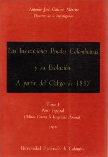 Las instituciones penales colombianas y su evolución a partir del Código de 1837. Tomo I (Parte Especial: Delitos contra la integridad personal)