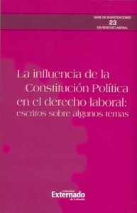 La influencia de la Constitución política en el derecho laboral: Escritos sobre algunos temas.