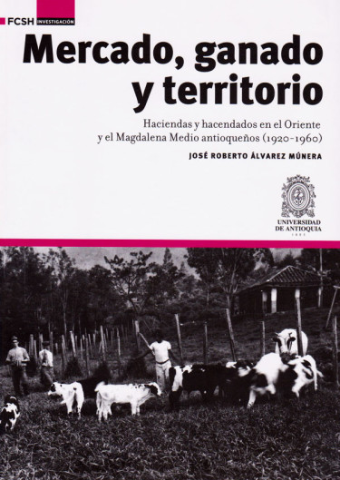 Mercado, ganado y territorio: haciendas y hacendados en el Oriente y el Magdalena Medio antioqueños (1920-1960)