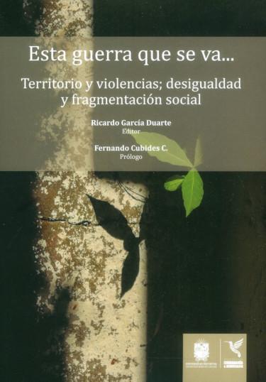 Esta guerra que se va… Territorio y violencias; desigualdad y fragmentación social
