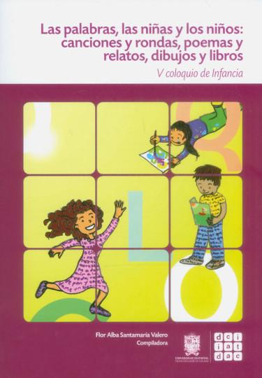 Las palabras. Las niñas y los niños: Canciones y rondas, poemas y relatos, dibujos y libros. V coloquio de infancia