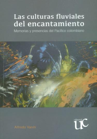 Las culturas fluviales del encantamiento. Memorias y presencias del pacífico colombiano