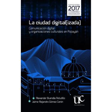 La ciudad digital(izada) Comunicación digital y organizaciones culturales en Popayán
