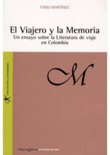 El Viajero y la Memoria. Un ensayo sobre la literatura de viaje en Colombia