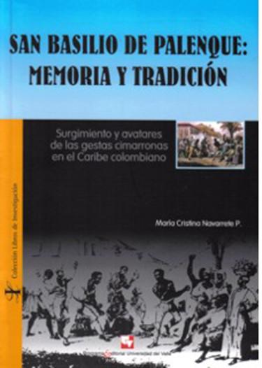 San Basilio de Palenque: memoria y tradición. Surgimiento y avatares de las gestas cimarronas en el Caribe colombiano