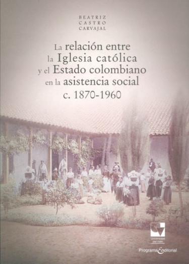 La relación entre la Iglesia católica y el Estado colombiano en la asistencia social c. 1870-1960