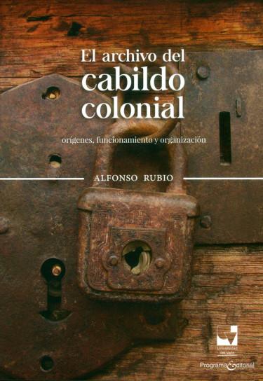 El archivo del cabildo colonial. orígenes, funcionamiento y organización