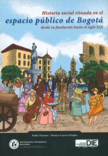 Historia social situada en el espacio público de Bogotá desde su fundación hasta el siglo XIX