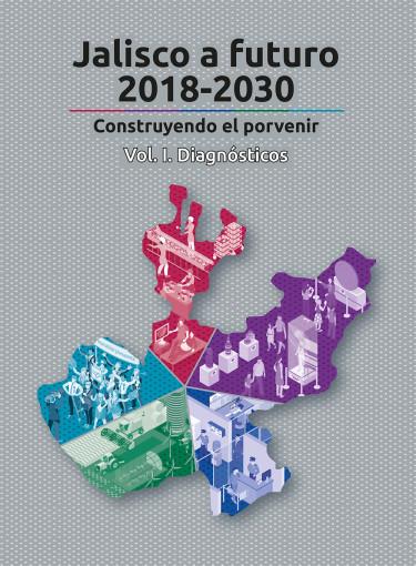 Jalisco a futuro 2018-2030. Vol I