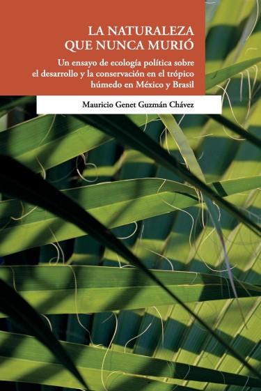 La naturaleza que nunca murió Un ensayo d ecología política sobre el desarrollo y la conservación en el trópico húmedo en México y Brasil