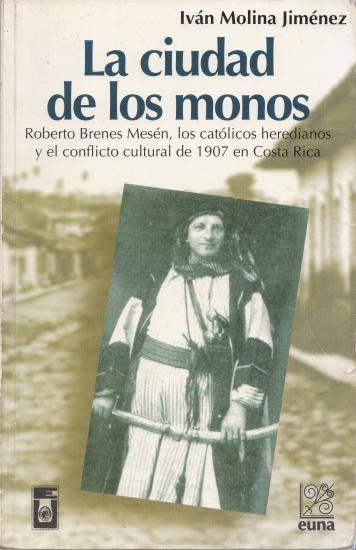 La ciudad de los monos Roberto Brenes Mesén, los católicos heredianos y el conflicto cultural de 1907 en Costa Rica