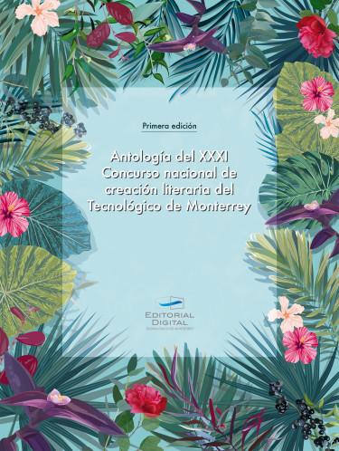 Antología del XXXI Concurso nacional de creación literaria del Tecnológico de Monterrey