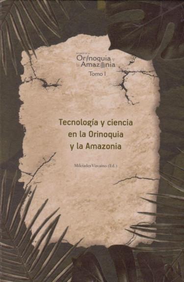 Tecnología y Ciencia en la Orinoquia  y la Amazonia. Tomo I