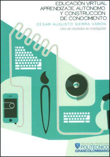 Educación virtual, aprendizaje autónomo y construcción de conocimiento. Libro de resultados de investigación