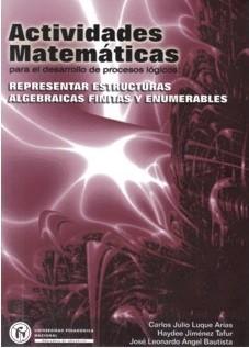 Actividades matemáticas para el desarrollo de procesos lógicos: representar estructuras algebraicas finitas y enumerables (Tomo I)