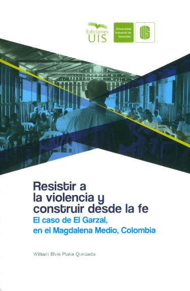 Resistir a la violencia y construir desde la fe. El caso de El Garzal, en el Magdalena Medio, Colombia