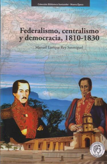 Federalismo, centralismo y democracia, 1810-1830