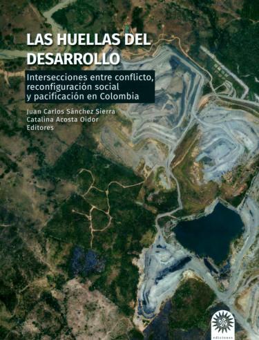 Las Huellas del desarrollo. Intersecciones entre conflicto. reconfiguración social y pacificación en Colombia