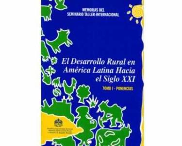 El desarrollo rural en América Latina hacia el siglo XXI. (Tomo I. Ponencias)
