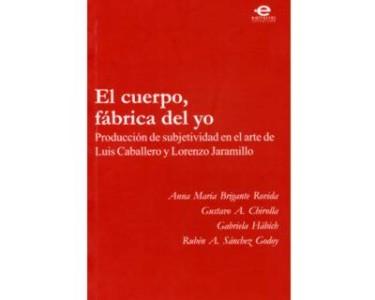 El cuerpo, fábrica del yo. Producción de subjetividad en el arte de Luis Caballero y Lorenzo Jaramillo