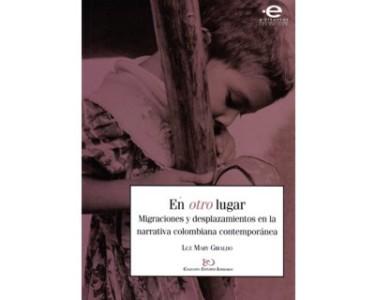 En otro lugar. Migraciones y desplazamientos en la narrativa colombiana contemporánea