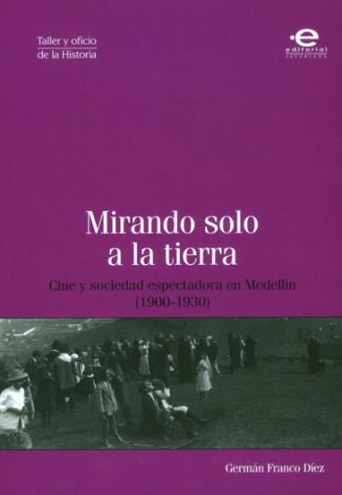 Mirando solo a la tierra. Cine y sociedad espectadora en Medellín (1900-1930)