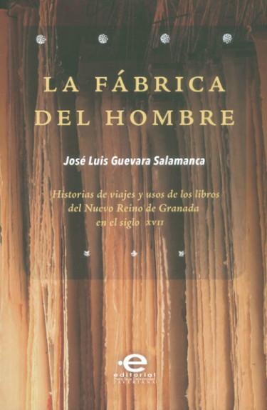 La fábrica del hombre. Historias de viajes y usos de los libros del Nuevo Reino de Granada en el siglo XVII