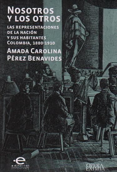 Nosotros y los otros. Las representaciones de la nación y sus habitantes Colombia, 1880-1910