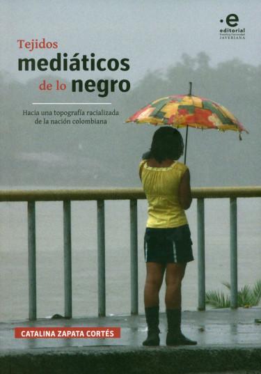 Tejidos mediáticos de lo negro. Hacia una topografía racialidad de la nación colombiana