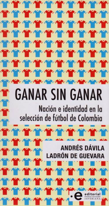 Ganar Sin Ganar. Nación e identidad en la selección de fútbol de Colombia