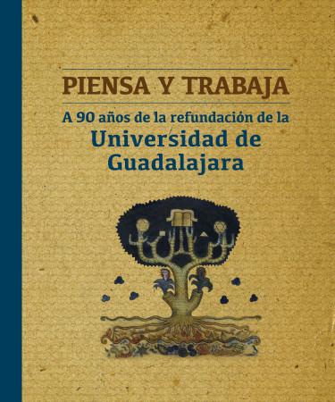 Piensa y trabaja. A 90 años de la refundación de la Universidad de Guadalajara