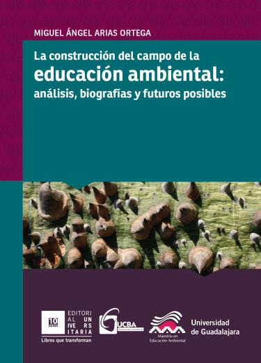La construcción del campo de la educación ambiental: análisis, biografías y futuros posibles