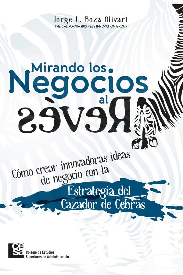 Mirando los Negocios al Revés. Cómo crear innovadoras ideas de negocio con la Estrategia del Cazador de Cebras