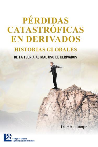 Pérdidas catastróficas en derivados. Historias globales de la teoría al mal uso de derivados
