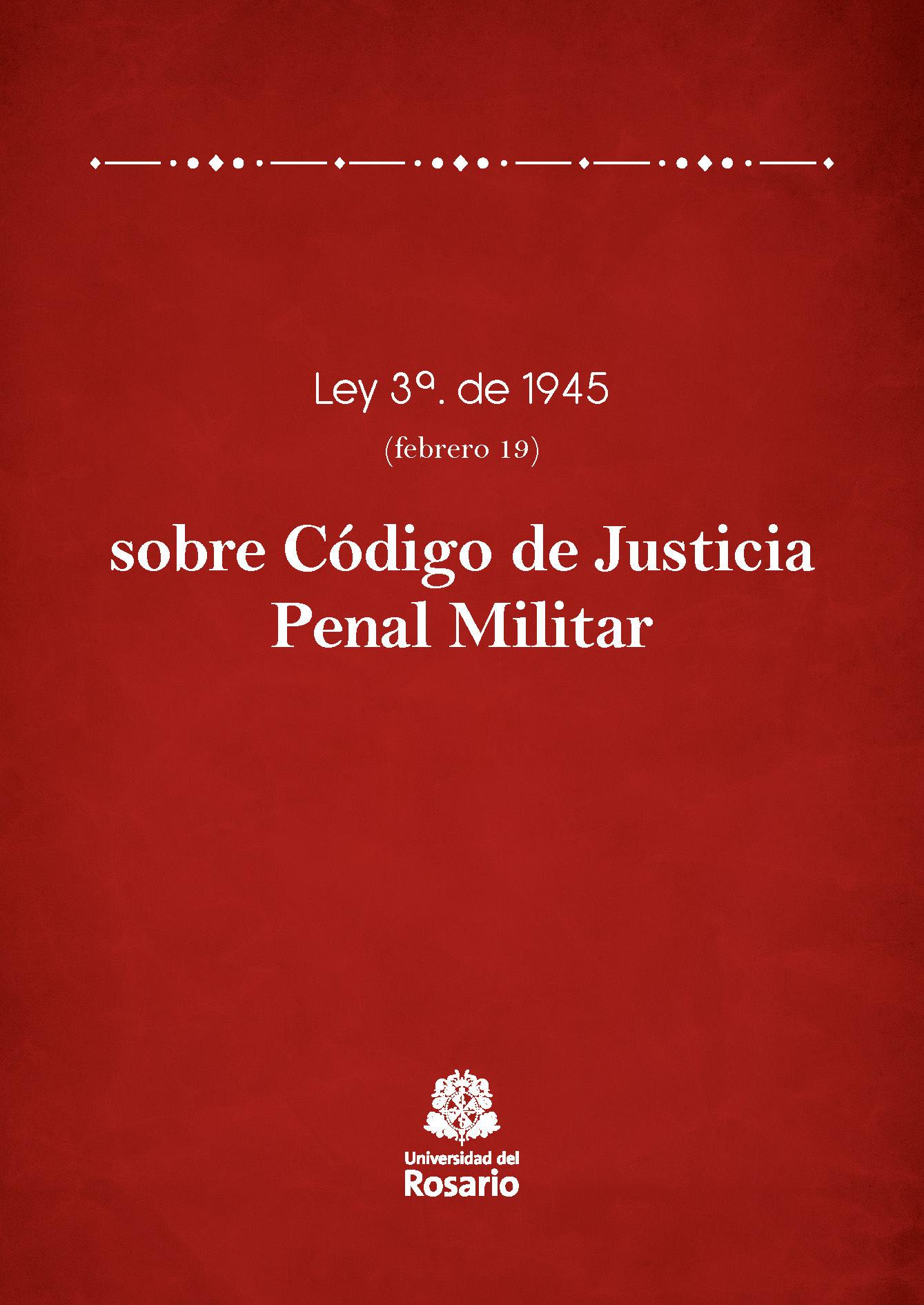 Ley 3a. de 1945 (febrero 19) sobre Código de Justicia Penal Militar
