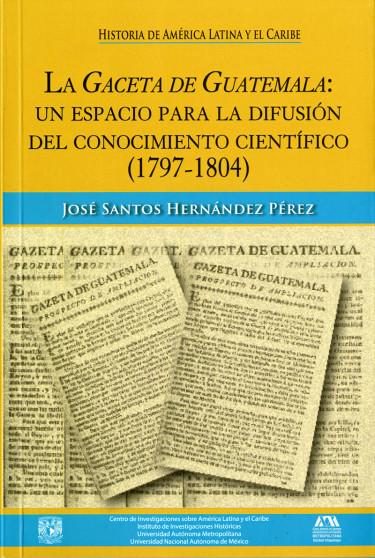 Gaceta de Guatemala: un espacio para la difusión del conocimiento científico (1797-1804), La