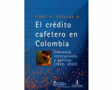 El crédito cafetero en Colombia. Economía, instituciones y políticas (1920 - 2002)