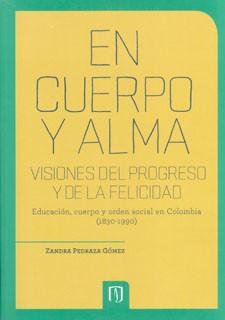 En cuerpo y alma. Visiones del progreso y de la felicidad. Educación, cuerpo y orden social en Colombia (1830-1990)