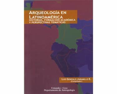 Arqueología en Latinoamérica. Historias, formación académica y perspectivas temáticas