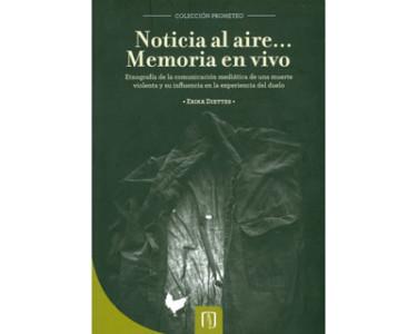 Noticia al aire… Memoria en vivo. Etnografía de la comunicación mediática de una muerte violenta y su influencia en la experiencia del duelo