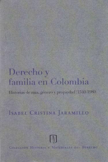 Derecho y familia en Colombia. Historias de raza, género y propiedad (1540-1980)