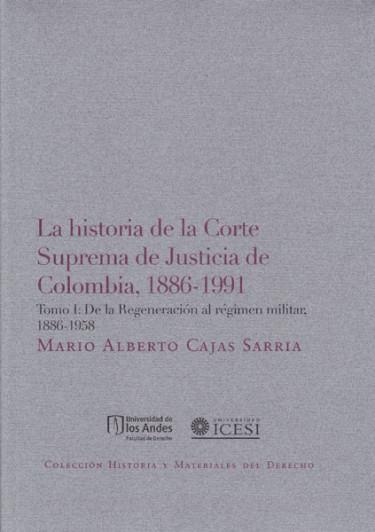 La historia de la Corte Suprema de Justicia de Colombia, 1886-1991. Tomo I: De la regeneración al régimen militar: 1886-1958
