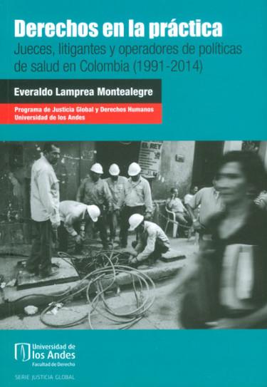 Derechos en la práctica. Jueces, litigantes y operadores de políticas de salud en Colombia (1991 - 2014)