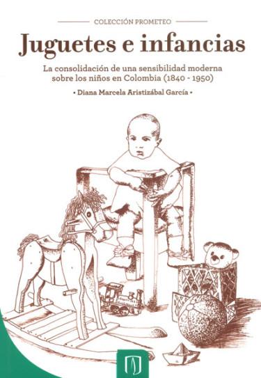 Juguetes e infancias: la consolidación de una sensibilidad moderna sobre los niños en Colombia (1840-1950)