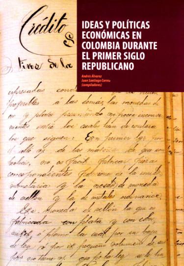 Ideas y políticas económicas en Colombia durante el primer siglo republicano