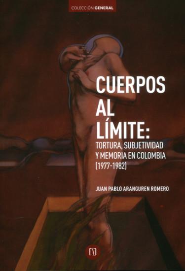 Cuerpos al límite: Tortura, subjetividad y memoria en Colombia (1977-1982)
