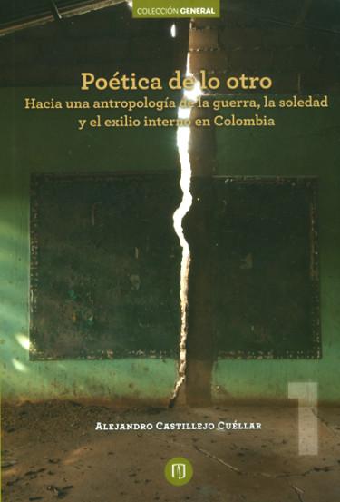 Poética de lo otro.Hacia una antropología de la guerra, la soledad y el exilio interno en Colombia