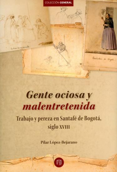 Gente ociosa y malentretenida Trabajo y pereza en Santafé de Bogotá, siglo XVIII