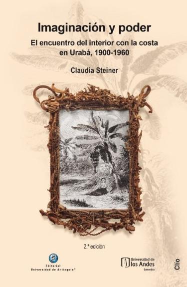 Imaginación y poder. El encuentro del interior con la costa en Urabá, 1900-1960. 2ª  Edición